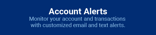 Account Alerts: Monitor your account and transactions with customized email and text alerts.