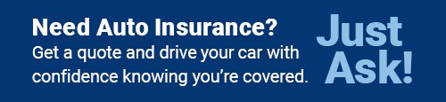 Need Auto Insurance? Get a quote and drive your car with confidence knowing you're covered. Just Ask!