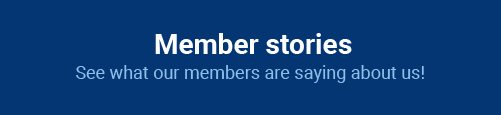 Member stories: See what our members are saying about us!