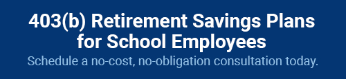 403(b) Retirement Savings Plans for School Employees. Schedule a no-cost, no-obligation consultation today.