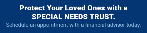 Protect Your Loved Ones with a SPECIAL NEEDS TRUST. Schedule an appointment with a financial advisor today.